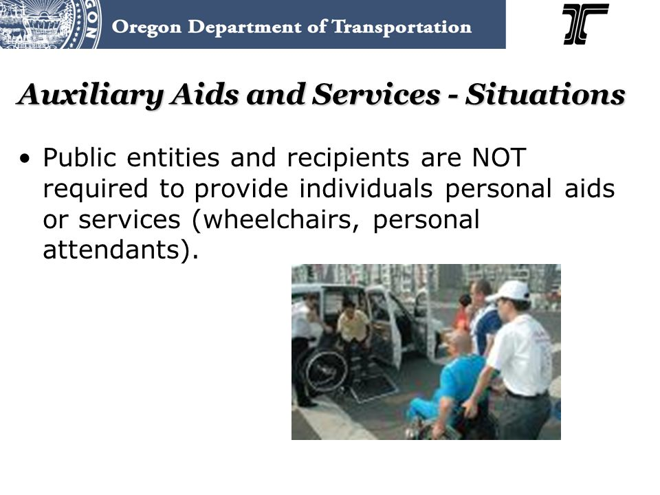 Auxiliary Aids and Services - Situations Public entities and recipients are NOT required to provide individuals personal aids or services (wheelchairs, personal attendants).