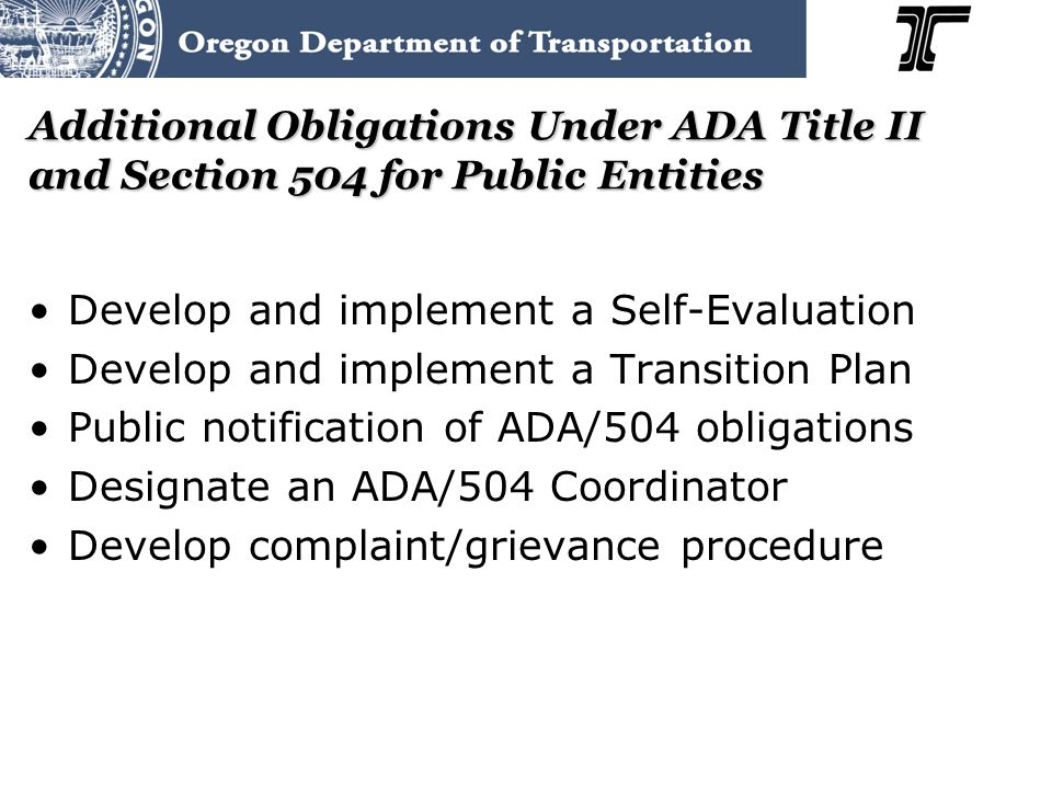 Additional Obligations Under ADA Title II and Section 504 for Public Entities Develop and implement a Self-Evaluation Develop and implement a Transition Plan Public notification of ADA/504 obligations Designate an ADA/504 Coordinator Develop complaint/grievance procedure