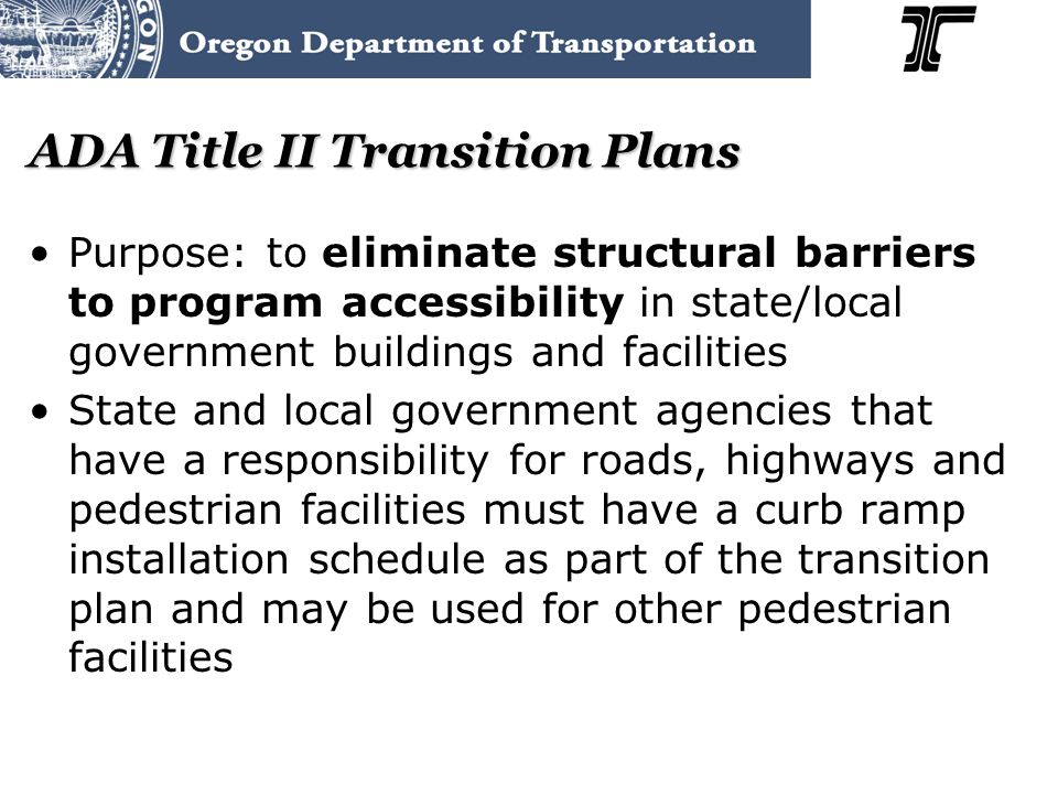 ADA Title II Transition Plans Purpose: to eliminate structural barriers to program accessibility in state/local government buildings and facilities State and local government agencies that have a responsibility for roads, highways and pedestrian facilities must have a curb ramp installation schedule as part of the transition plan and may be used for other pedestrian facilities