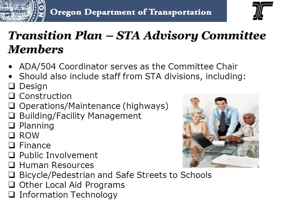 Transition Plan – STA Advisory Committee Members ADA/504 Coordinator serves as the Committee Chair Should also include staff from STA divisions, including:  Design  Construction  Operations/Maintenance (highways)  Building/Facility Management  Planning  ROW  Finance  Public Involvement  Human Resources  Bicycle/Pedestrian and Safe Streets to Schools  Other Local Aid Programs  Information Technology