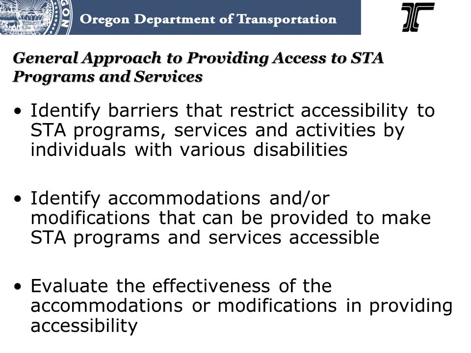 General Approach to Providing Access to STA Programs and Services Identify barriers that restrict accessibility to STA programs, services and activities by individuals with various disabilities Identify accommodations and/or modifications that can be provided to make STA programs and services accessible Evaluate the effectiveness of the accommodations or modifications in providing accessibility