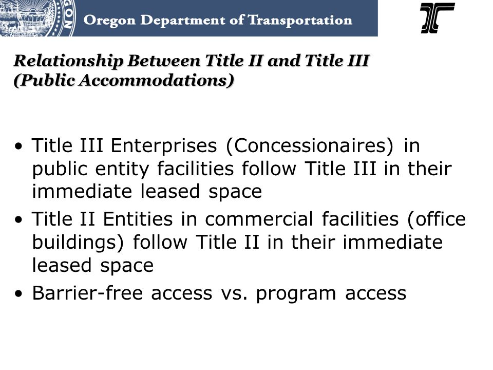 Relationship Between Title II and Title III (Public Accommodations) Title III Enterprises (Concessionaires) in public entity facilities follow Title III in their immediate leased space Title II Entities in commercial facilities (office buildings) follow Title II in their immediate leased space Barrier-free access vs.