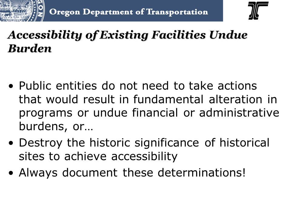 Accessibility of Existing Facilities Undue Burden Public entities do not need to take actions that would result in fundamental alteration in programs or undue financial or administrative burdens, or… Destroy the historic significance of historical sites to achieve accessibility Always document these determinations!