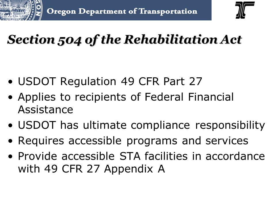 Section 504 of the Rehabilitation Act USDOT Regulation 49 CFR Part 27 Applies to recipients of Federal Financial Assistance USDOT has ultimate compliance responsibility Requires accessible programs and services Provide accessible STA facilities in accordance with 49 CFR 27 Appendix A