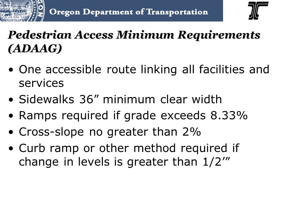 Pedestrian Access Minimum Requirements (ADAAG) One accessible route linking all facilities and services Sidewalks 36 minimum clear width Ramps required if grade exceeds 8.33% Cross-slope no greater than 2% Curb ramp or other method required if change in levels is greater than 1/2'