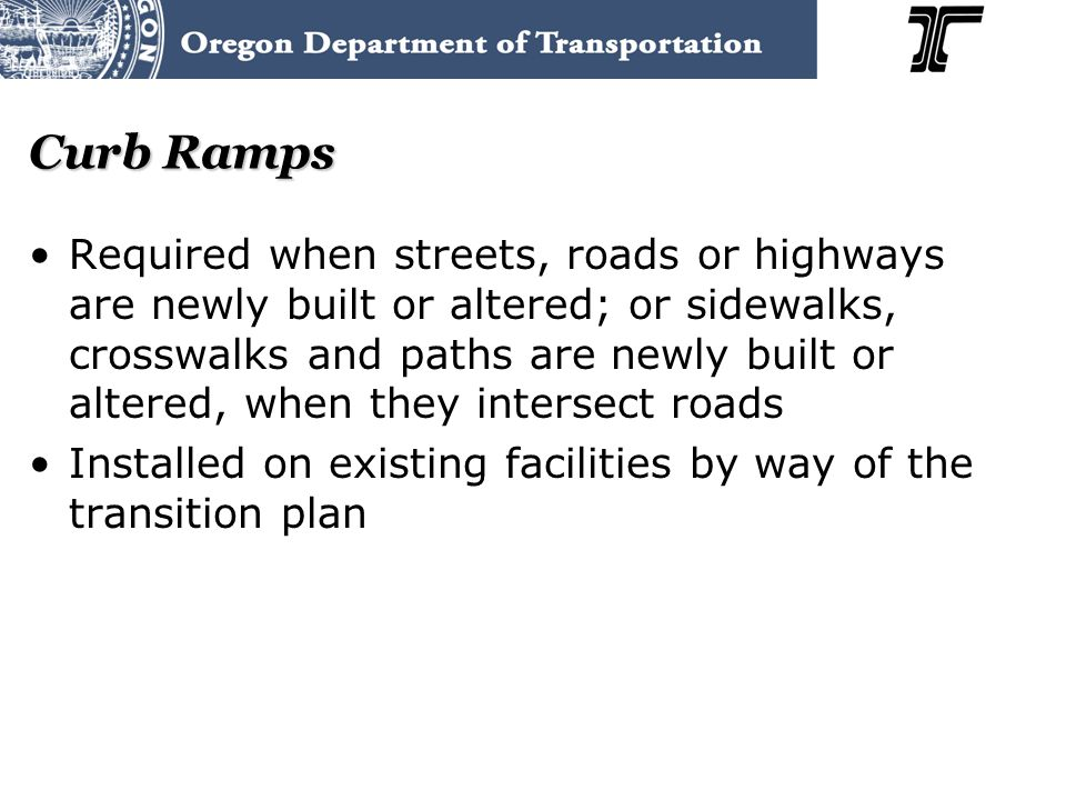 Curb Ramps Required when streets, roads or highways are newly built or altered; or sidewalks, crosswalks and paths are newly built or altered, when they intersect roads Installed on existing facilities by way of the transition plan