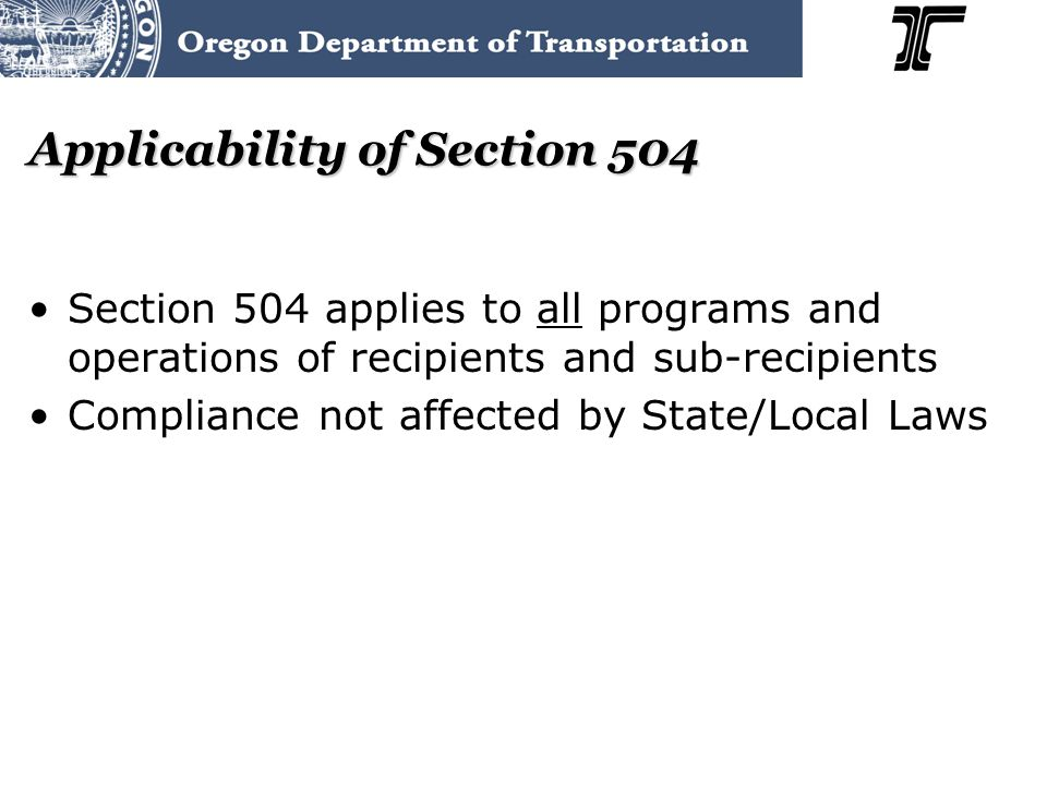 Applicability of Section 504 Section 504 applies to all programs and operations of recipients and sub-recipients Compliance not affected by State/Local Laws