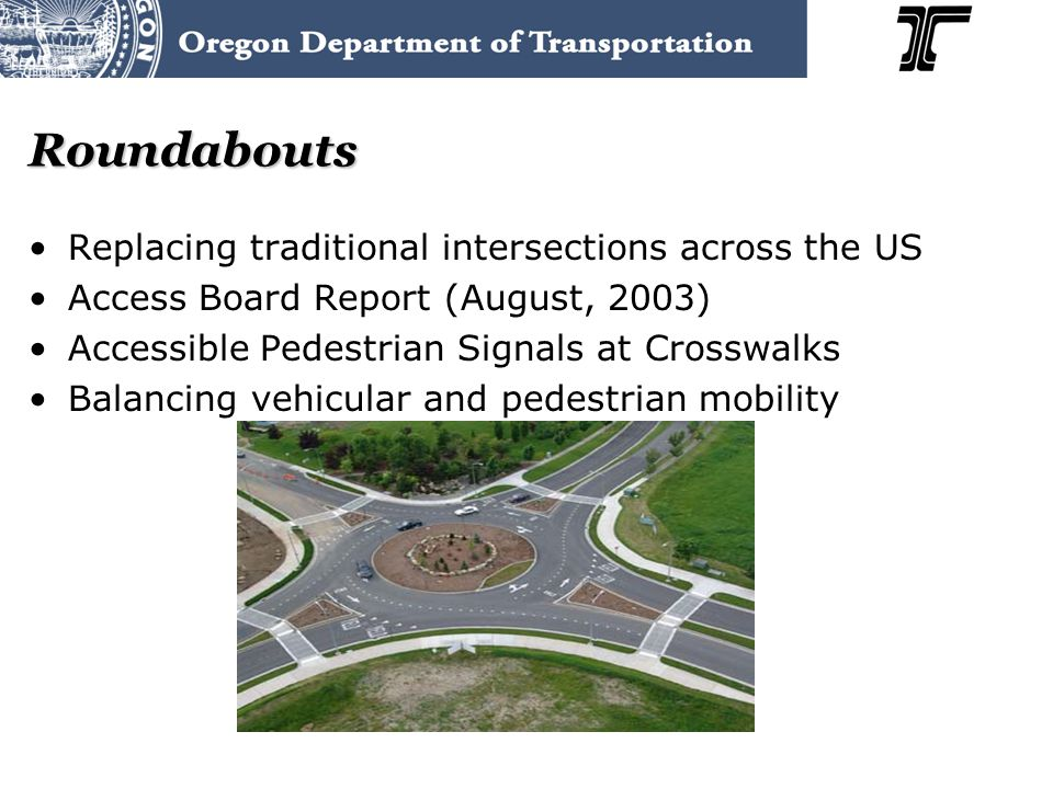 Roundabouts Replacing traditional intersections across the US Access Board Report (August, 2003) Accessible Pedestrian Signals at Crosswalks Balancing vehicular and pedestrian mobility