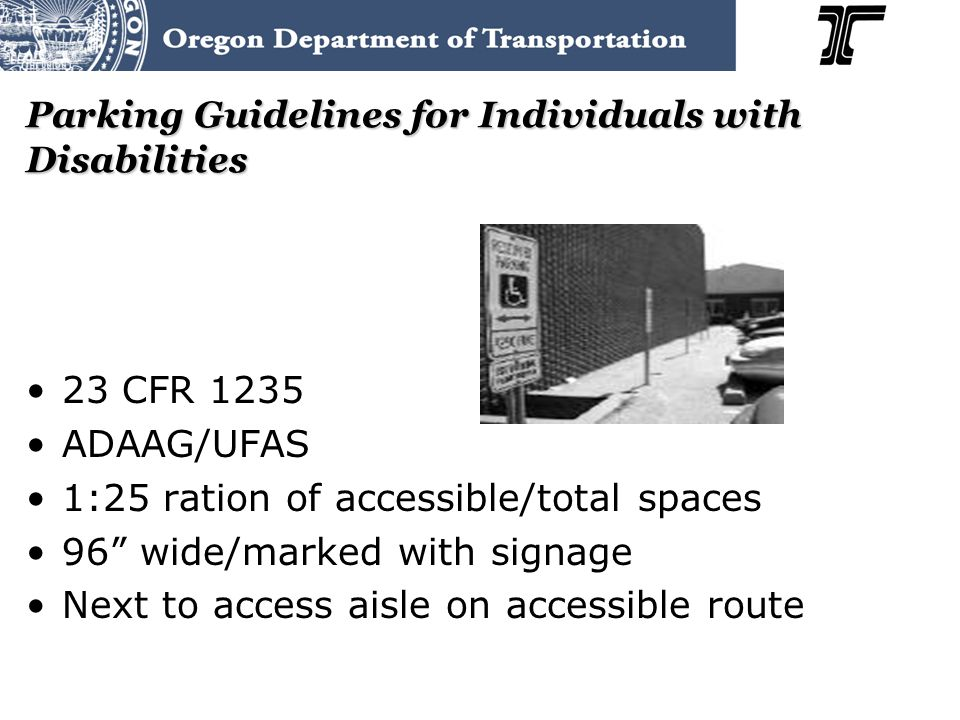 Parking Guidelines for Individuals with Disabilities 23 CFR 1235 ADAAG/UFAS 1:25 ration of accessible/total spaces 96 wide/marked with signage Next to access aisle on accessible route