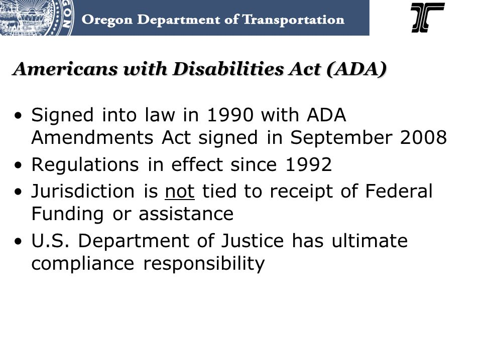 Americans with Disabilities Act (ADA) Signed into law in 1990 with ADA Amendments Act signed in September 2008 Regulations in effect since 1992 Jurisdiction is not tied to receipt of Federal Funding or assistance U.S.
