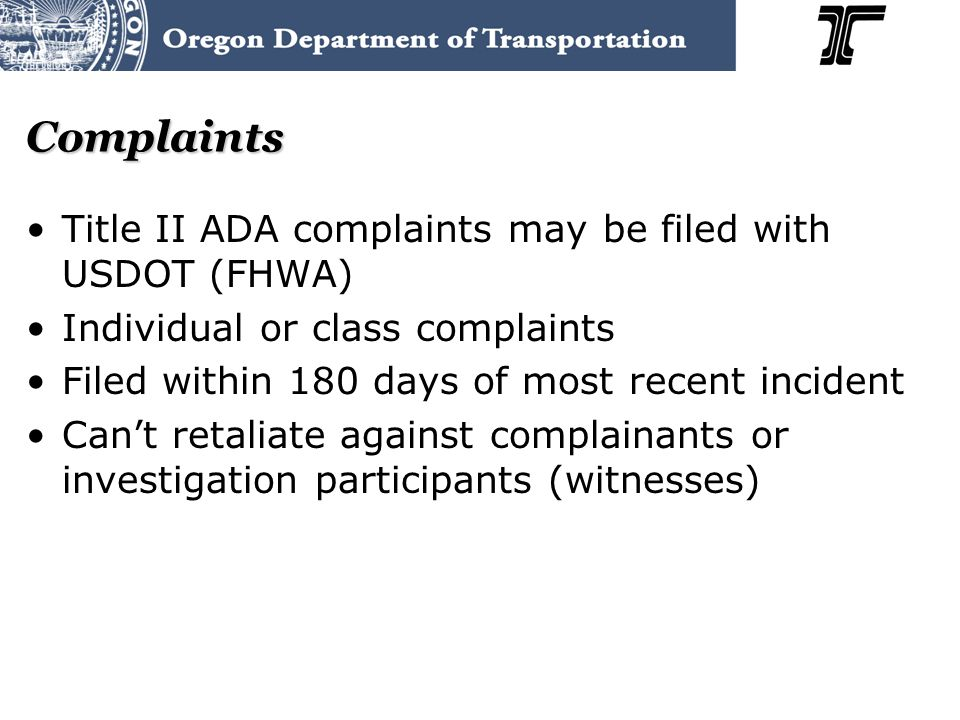 Complaints Title II ADA complaints may be filed with USDOT (FHWA) Individual or class complaints Filed within 180 days of most recent incident Can't retaliate against complainants or investigation participants (witnesses)