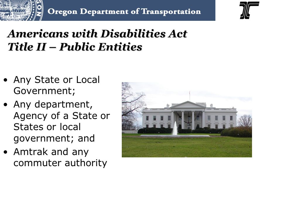 Americans with Disabilities Act Title II – Public Entities Any State or Local Government; Any department, Agency of a State or States or local government; and Amtrak and any commuter authority