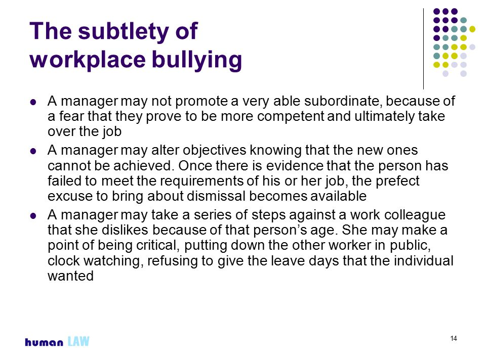 14 The subtlety of workplace bullying A manager may not promote a very able subordinate, because of a fear that they prove to be more competent and ultimately take over the job A manager may alter objectives knowing that the new ones cannot be achieved.