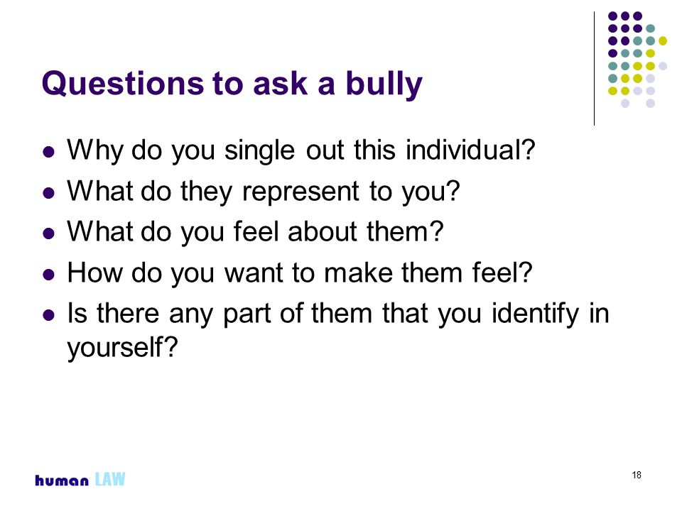 18 Questions to ask a bully Why do you single out this individual.