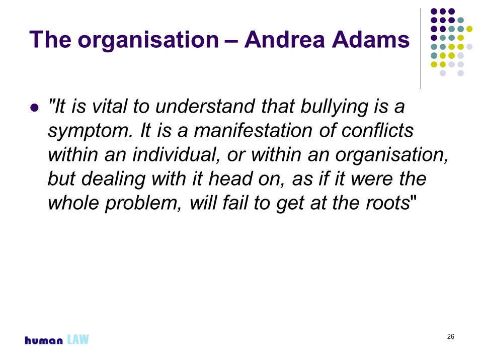 26 The organisation – Andrea Adams It is vital to understand that bullying is a symptom.