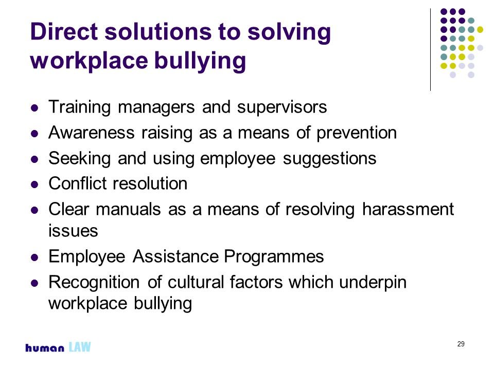 29 Direct solutions to solving workplace bullying Training managers and supervisors Awareness raising as a means of prevention Seeking and using employee suggestions Conflict resolution Clear manuals as a means of resolving harassment issues Employee Assistance Programmes Recognition of cultural factors which underpin workplace bullying