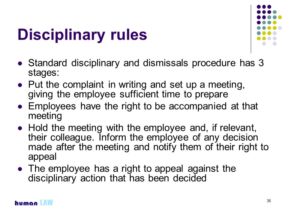36 Disciplinary rules Standard disciplinary and dismissals procedure has 3 stages: Put the complaint in writing and set up a meeting, giving the employee sufficient time to prepare Employees have the right to be accompanied at that meeting Hold the meeting with the employee and, if relevant, their colleague.