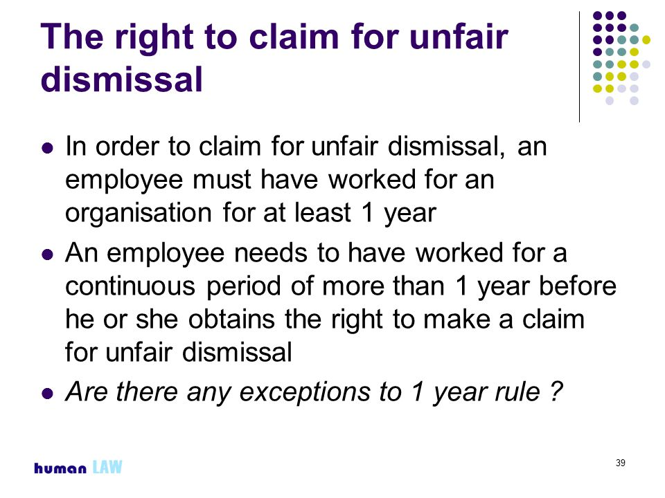 39 The right to claim for unfair dismissal In order to claim for unfair dismissal, an employee must have worked for an organisation for at least 1 year An employee needs to have worked for a continuous period of more than 1 year before he or she obtains the right to make a claim for unfair dismissal Are there any exceptions to 1 year rule ?