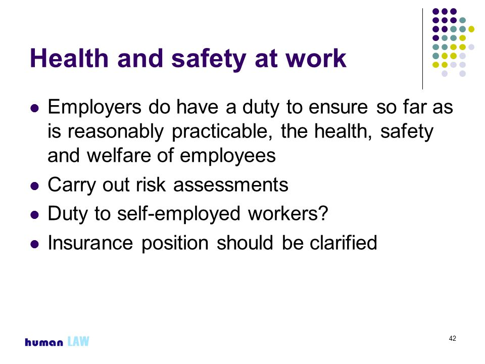 42 Health and safety at work Employers do have a duty to ensure so far as is reasonably practicable, the health, safety and welfare of employees Carry out risk assessments Duty to self-employed workers.
