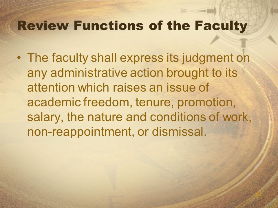 22 Review Functions of the Faculty The faculty shall express its judgment on any administrative action brought to its attention which raises an issue of academic freedom, tenure, promotion, salary, the nature and conditions of work, non-reappointment, or dismissal.