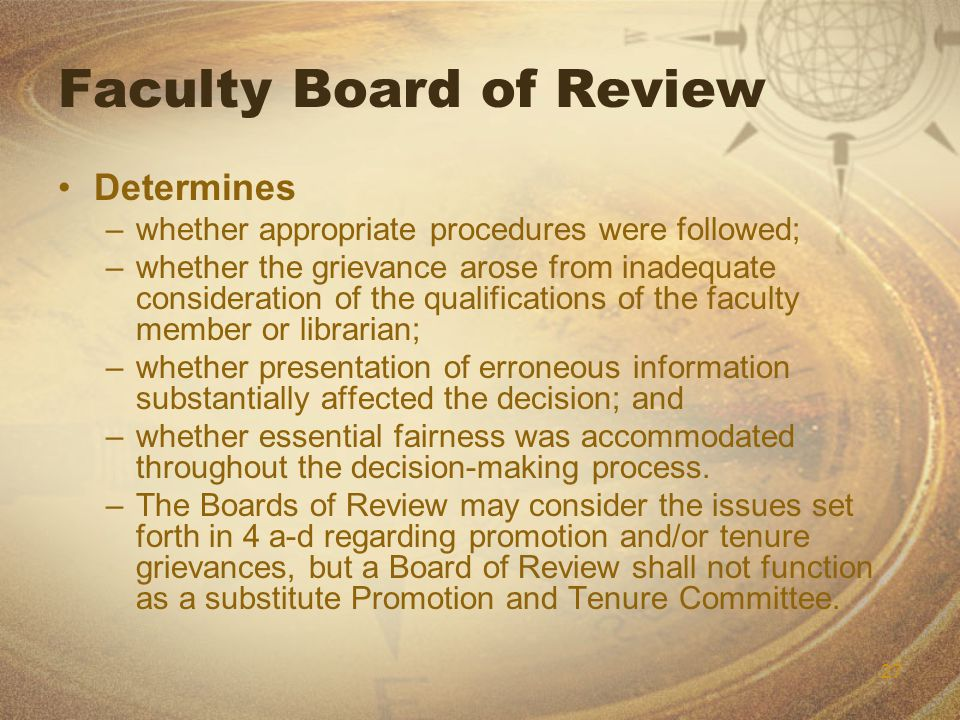 27 Faculty Board of Review Determines –whether appropriate procedures were followed; –whether the grievance arose from inadequate consideration of the qualifications of the faculty member or librarian; –whether presentation of erroneous information substantially affected the decision; and –whether essential fairness was accommodated throughout the decision-making process.
