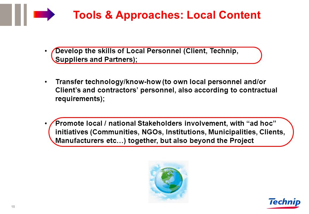 Transfer technology/know-how (to own local personnel and/or Client's and contractors' personnel, also according to contractual requirements); Develop the skills of Local Personnel (Client, Technip, Suppliers and Partners);Develop the skills of Local Personnel (Client, Technip, Suppliers and Partners); Promote local / national Stakeholders involvement, with ad hoc initiatives (Communities, NGOs, Institutions, Municipalities, Clients, Manufacturers etc…) together, but also beyond the ProjectPromote local / national Stakeholders involvement, with ad hoc initiatives (Communities, NGOs, Institutions, Municipalities, Clients, Manufacturers etc…) together, but also beyond the Project Tools & Approaches: Local Content 18