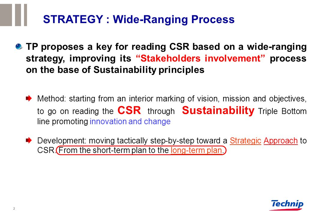 STRATEGY : Wide-Ranging Process TP proposes a key for reading CSR based on a wide-ranging strategy, improving its Stakeholders involvement process on the base of Sustainability principles Method: starting from an interior marking of vision, mission and objectives, to go on reading the CSR through Sustainability Triple Bottom line promoting innovation and change Development: moving tactically step-by-step toward a Strategic Approach to CSR.