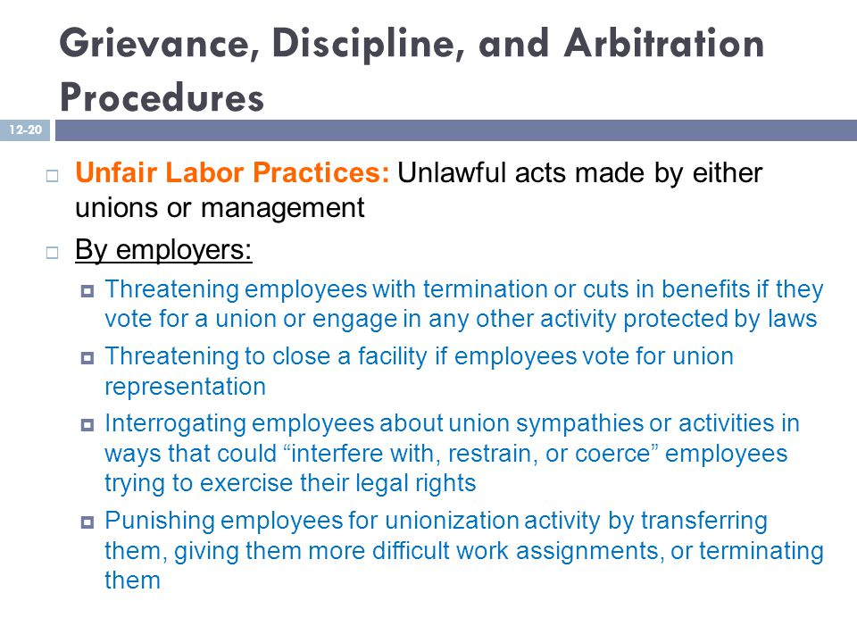 Grievance, Discipline, and Arbitration Procedures  Unfair Labor Practices: Unlawful acts made by either unions or management  By employers:  Threatening employees with termination or cuts in benefits if they vote for a union or engage in any other activity protected by laws  Threatening to close a facility if employees vote for union representation  Interrogating employees about union sympathies or activities in ways that could interfere with, restrain, or coerce employees trying to exercise their legal rights  Punishing employees for unionization activity by transferring them, giving them more difficult work assignments, or terminating them 12-20