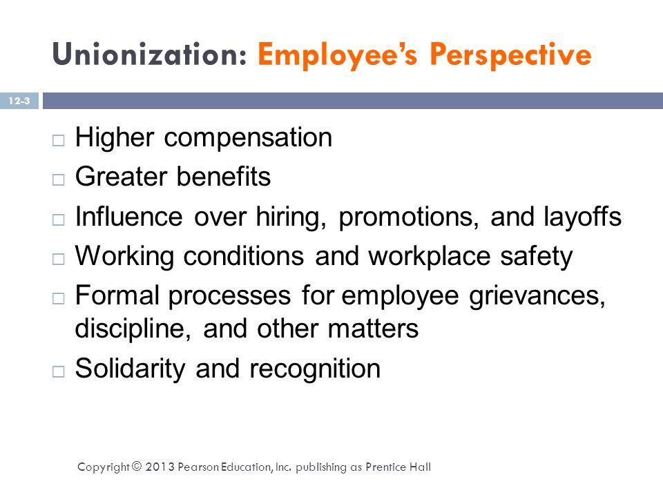 Unionization: Management's Perspective  Management wants to:  Minimize costs to maximize profits  Higher flexibility and productivity – but union contracts often include work rules  Work Rules:  A common element of labor contracts that specifies such things as the tasks certain employees are required to do or are forbidden to do Copyright © 2013 Pearson Education, Inc.