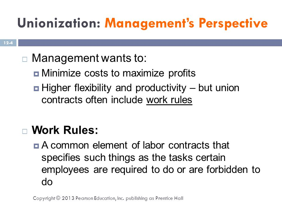 Unionization: Management's Perspective  Management wants to:  Minimize costs to maximize profits  Higher flexibility and productivity – but union contracts often include work rules  Work Rules:  A common element of labor contracts that specifies such things as the tasks certain employees are required to do or are forbidden to do Copyright © 2013 Pearson Education, Inc.