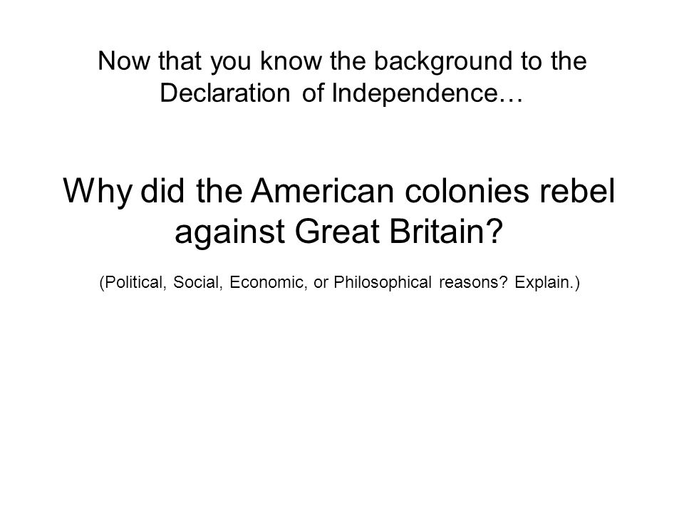 Now that you know the background to the Declaration of Independence… Why did the American colonies rebel against Great Britain.