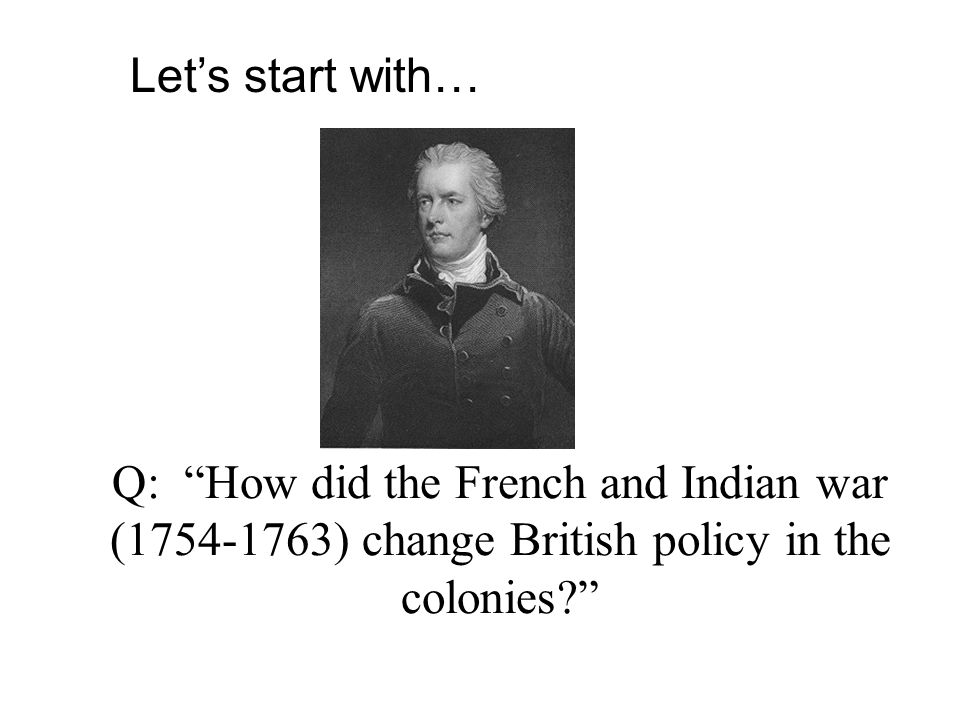 Q: How did the French and Indian war (1754-1763) change British policy in the colonies? Let's start with…