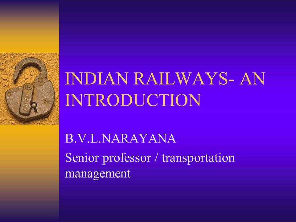 INDIAN RAILWAYS- AN INTRODUCTION B.V.L.NARAYANA Senior professor / transportation management