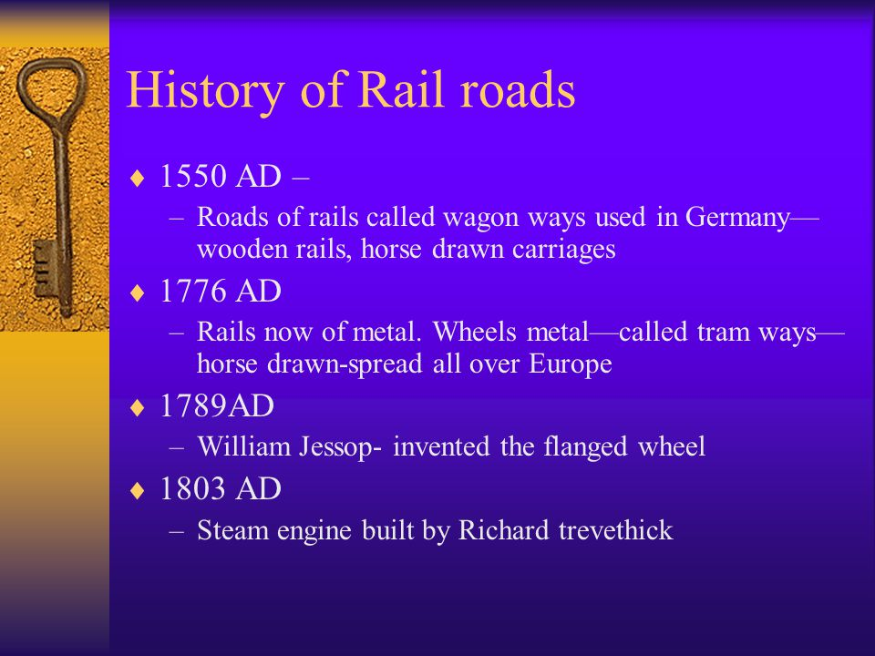 History of Rail roads  1550 AD – –Roads of rails called wagon ways used in Germany— wooden rails, horse drawn carriages  1776 AD –Rails now of metal.