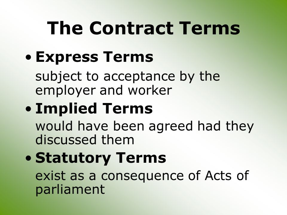 The Contract Terms Express Terms subject to acceptance by the employer and worker Implied Terms would have been agreed had they discussed them Statutory Terms exist as a consequence of Acts of parliament