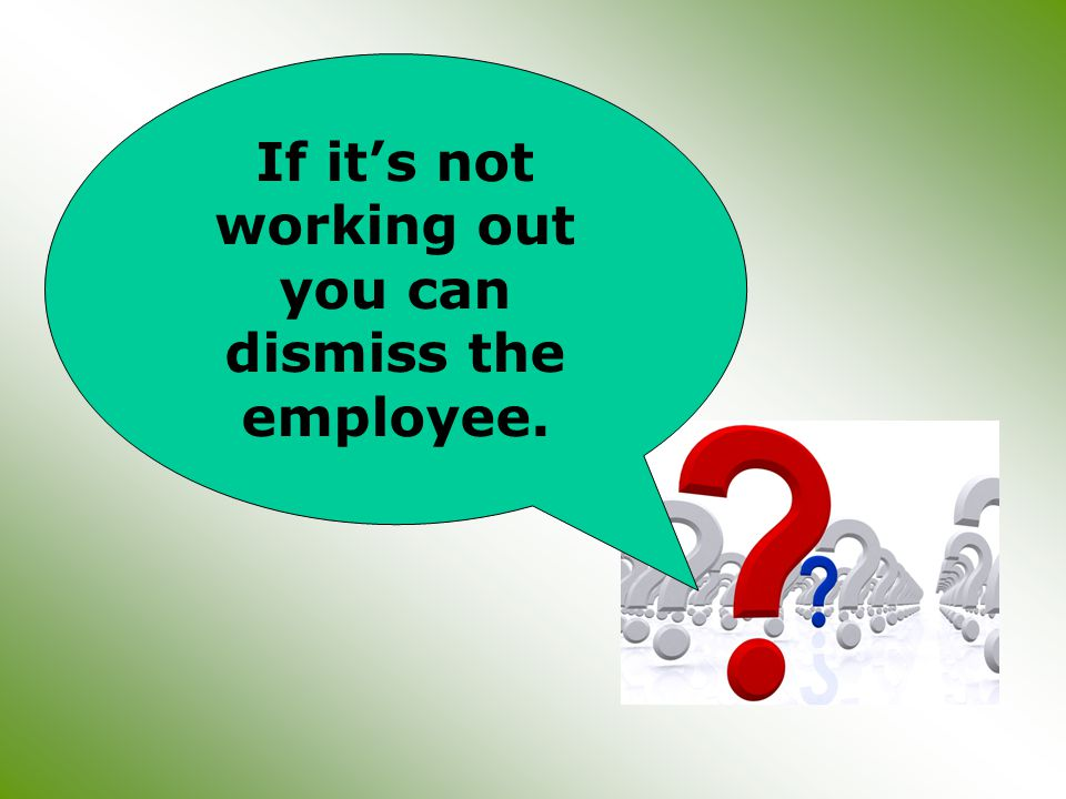 If it's not working out you can dismiss the employee.