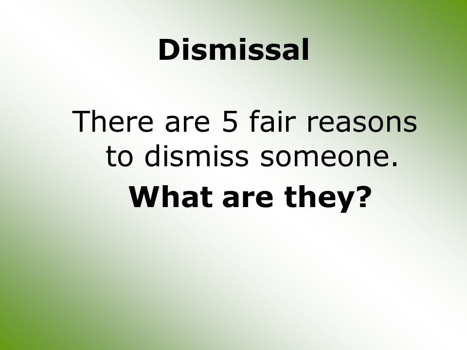Dismissal There are 5 fair reasons to dismiss someone. What are they