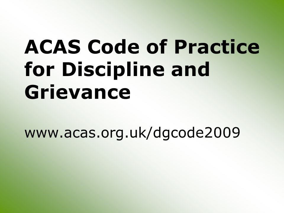 ACAS Code of Practice for Discipline and Grievance www.acas.org.uk/dgcode2009
