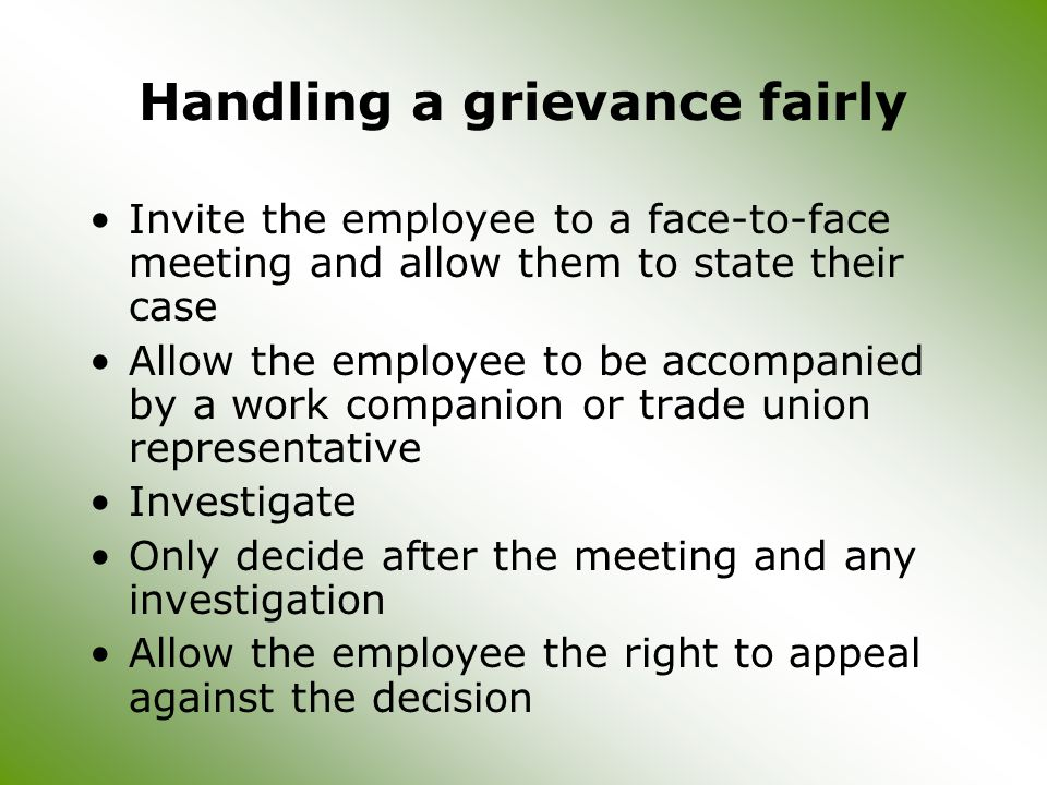 Handling a grievance fairly Invite the employee to a face-to-face meeting and allow them to state their case Allow the employee to be accompanied by a work companion or trade union representative Investigate Only decide after the meeting and any investigation Allow the employee the right to appeal against the decision