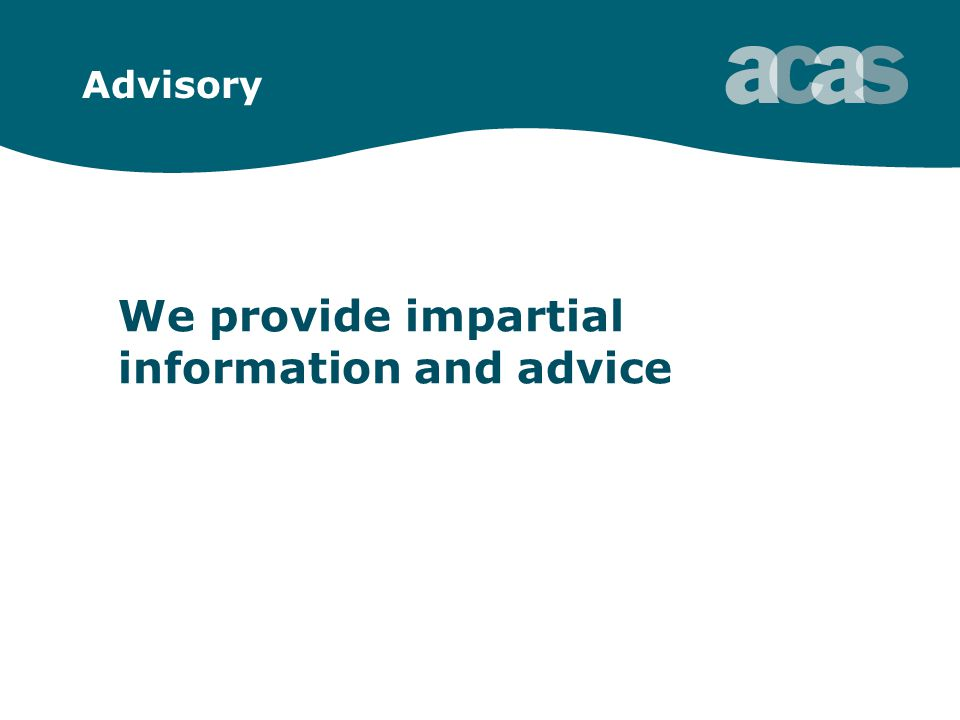 Advisory We provide impartial information and advice