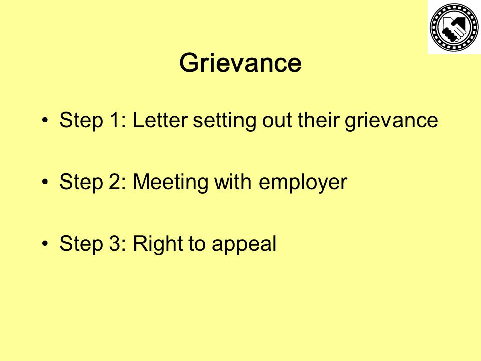 Grievance Step 1: Letter setting out their grievance Step 2: Meeting with employer Step 3: Right to appeal
