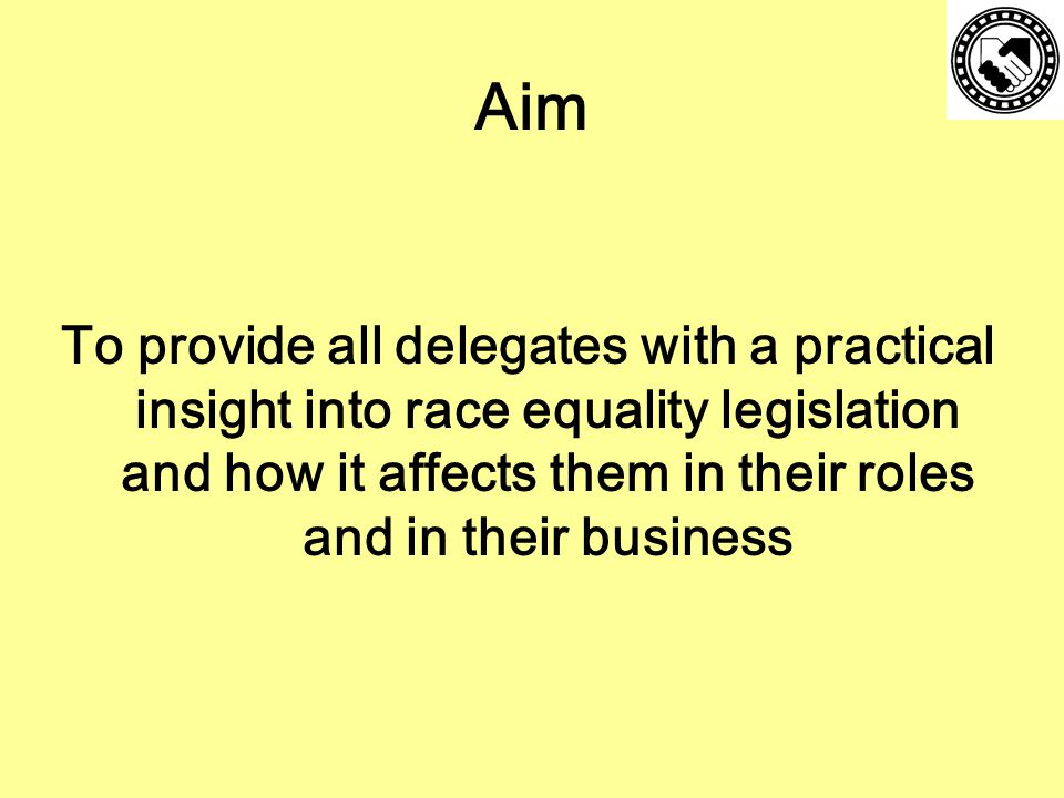 Aim To provide all delegates with a practical insight into race equality legislation and how it affects them in their roles and in their business