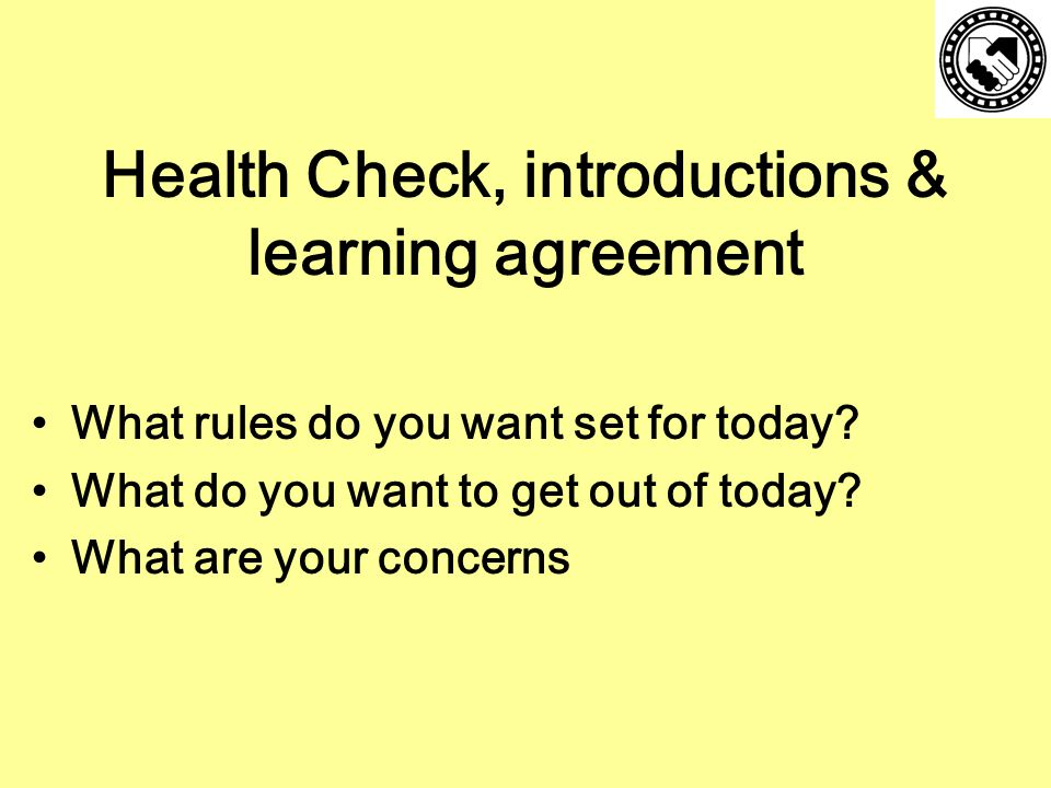 Health Check, introductions & learning agreement What rules do you want set for today.