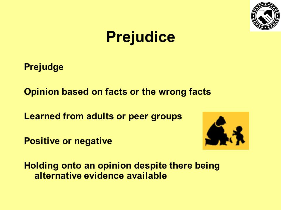 Prejudice Prejudge Opinion based on facts or the wrong facts Learned from adults or peer groups Positive or negative Holding onto an opinion despite there being alternative evidence available