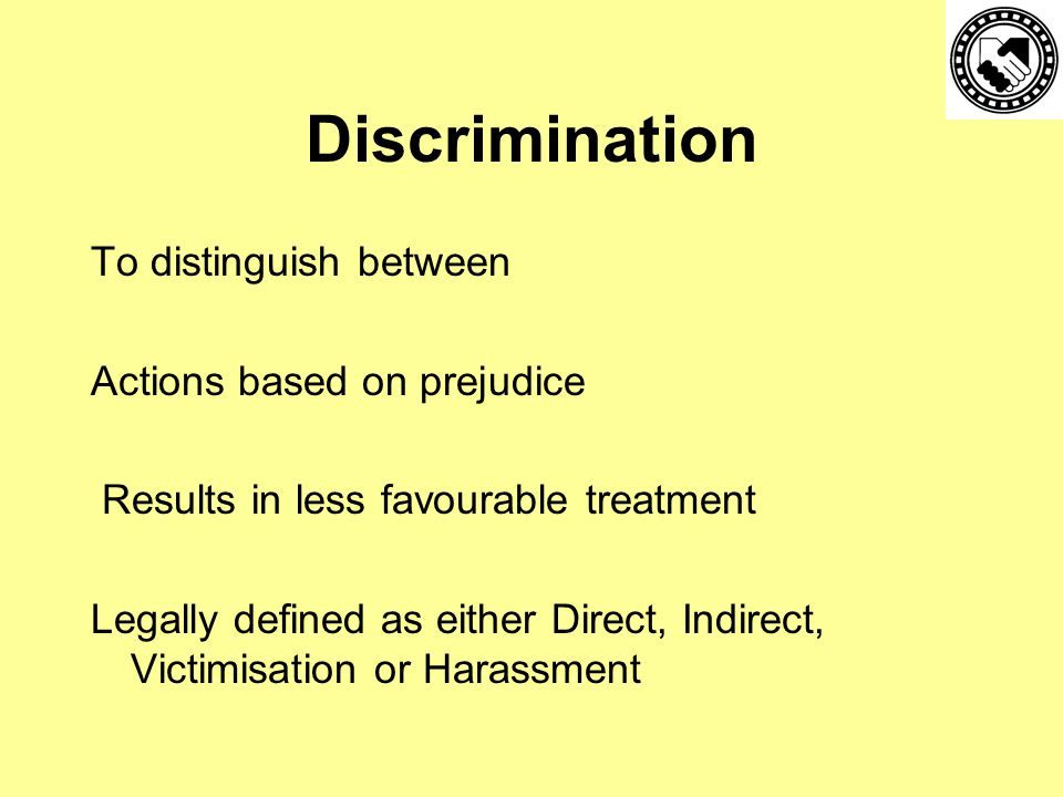 Discrimination To distinguish between Actions based on prejudice Results in less favourable treatment Legally defined as either Direct, Indirect, Victimisation or Harassment