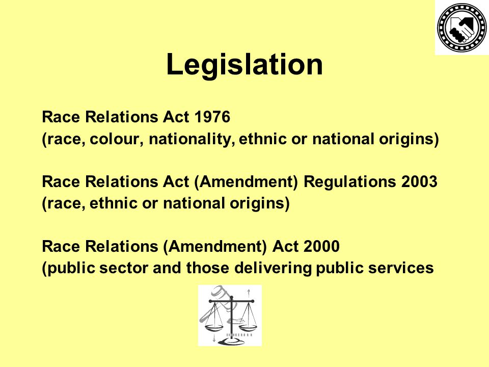 Legislation Race Relations Act 1976 (race, colour, nationality, ethnic or national origins) Race Relations Act (Amendment) Regulations 2003 (race, ethnic or national origins) Race Relations (Amendment) Act 2000 (public sector and those delivering public services