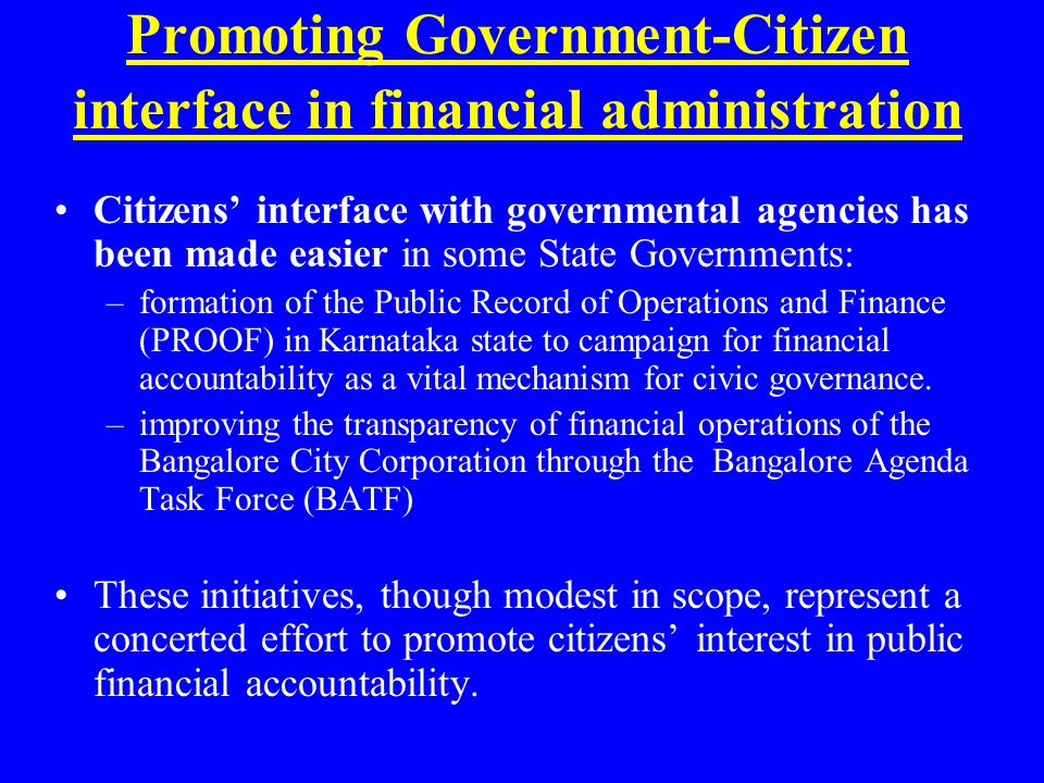 Promoting Government-Citizen interface in financial administration Citizens' interface with governmental agencies has been made easier in some State Governments: –formation of the Public Record of Operations and Finance (PROOF) in Karnataka state to campaign for financial accountability as a vital mechanism for civic governance.