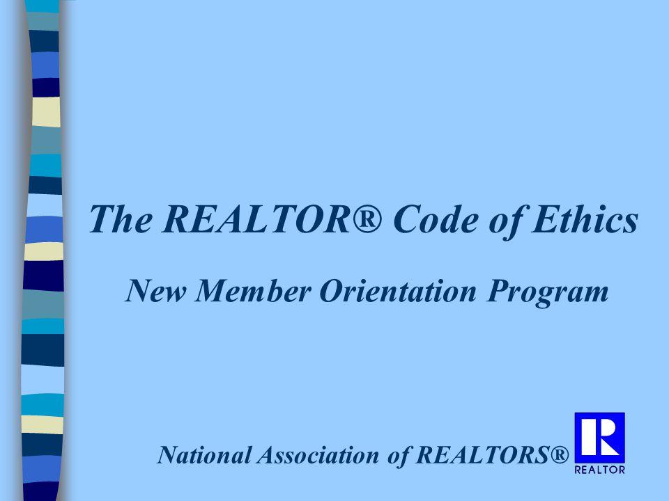 The REALTOR® Code of Ethics New Member Orientation Program National Association of REALTORS®