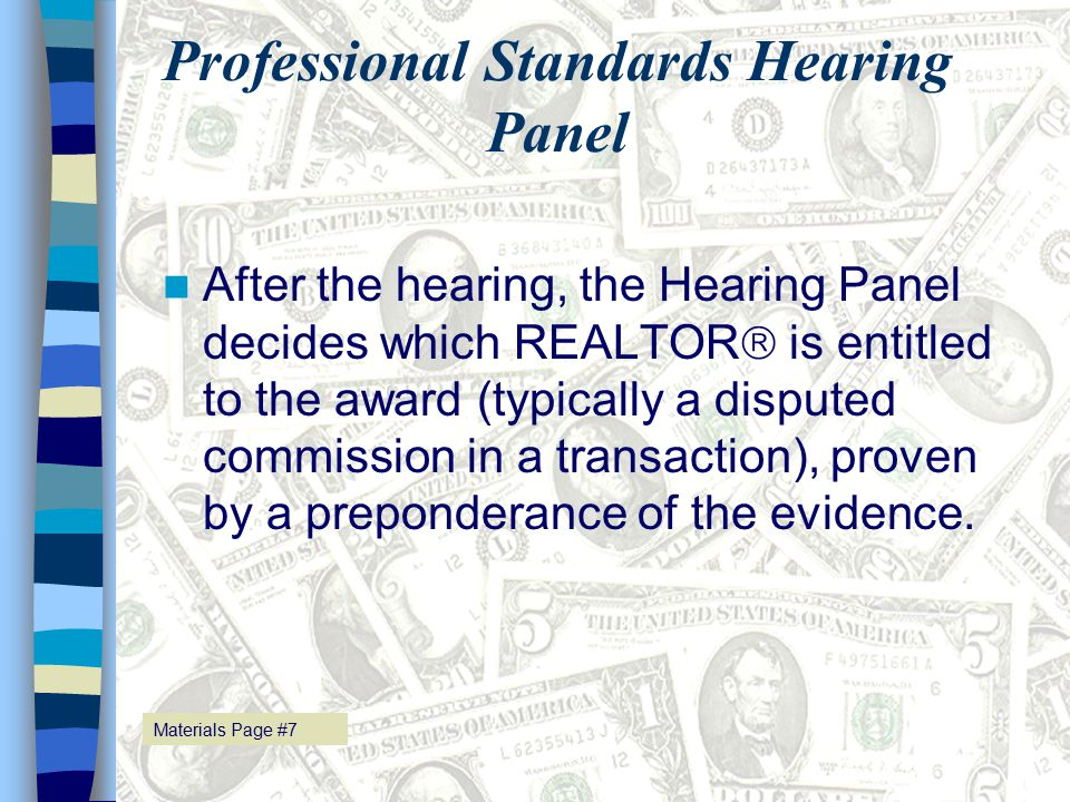 Materials Page # 25 Professional Standards Hearing Panel After the hearing, the Hearing Panel decides which REALTOR  is entitled to the award (typically a disputed commission in a transaction), proven by a preponderance of the evidence.