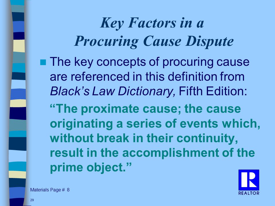 Materials Page # 29 Key Factors in a Procuring Cause Dispute The key concepts of procuring cause are referenced in this definition from Black's Law Dictionary, Fifth Edition: The proximate cause; the cause originating a series of events which, without break in their continuity, result in the accomplishment of the prime object. 8